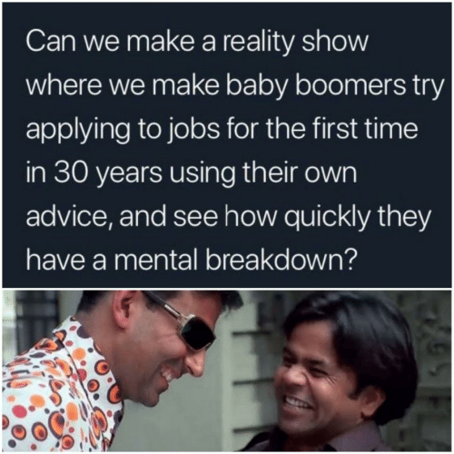 Advice: Can we make a reality show  where we make baby boomers try  applying to jobs for the first time  in 30 years using their own  advice, and see how quickly they  have a mental breakdown?