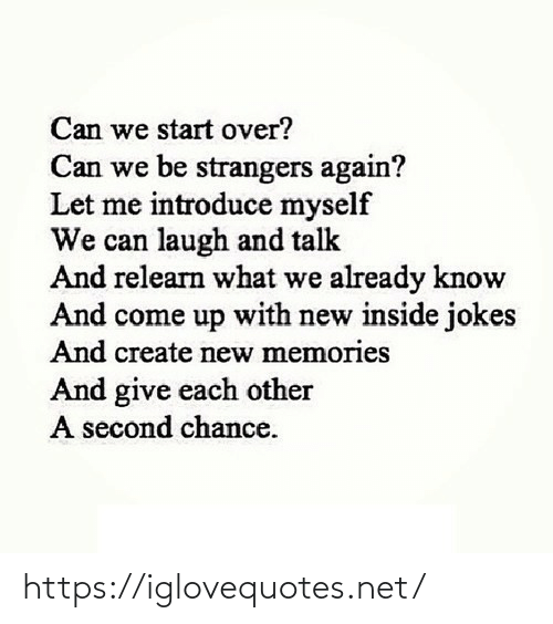 inside: Can we start over?  Can we be strangers again?  Let me introduce myself  We can laugh and talk  And relearn what we already know  And come up with new inside jokes  And create new memories  And give each other  A second chance. https://iglovequotes.net/