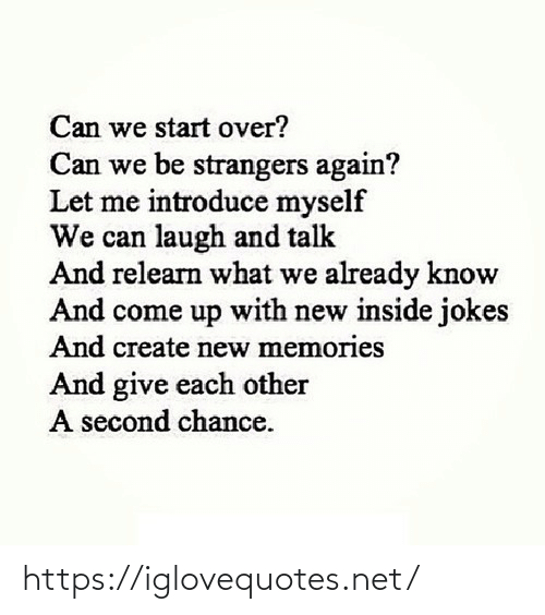 memories: Can we start over?  Can we be strangers again?  Let me introduce myself  We can laugh and talk  And relearn what we already know  And come up with new inside jokes  And create new memories  And give each other  A second chance. https://iglovequotes.net/