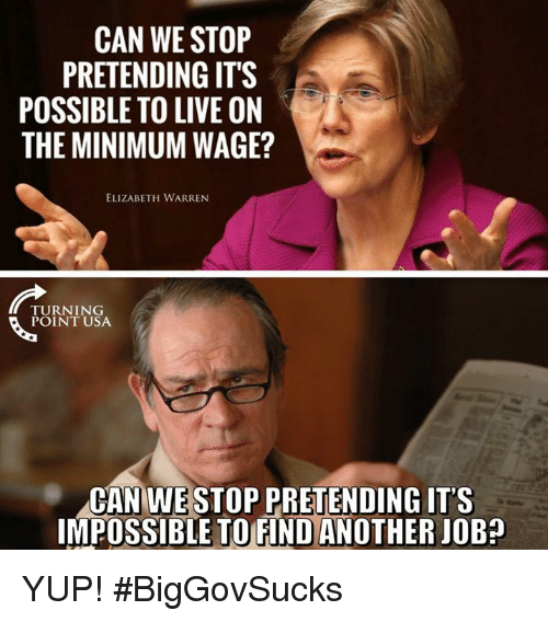 Elizabeth Warren, Memes, and Live: CAN WE STOP  PRETENDING IT'S  POSSIBLE TO LIVE ON  THE MINIMUM WAGE?  ELIZABETH WARREN  TURNING  POINT USA  CAN WESTOP PRETENDING IT'S  IMPOSSIBLE TO FIND ANOTHER JOB? YUP! #BigGovSucks