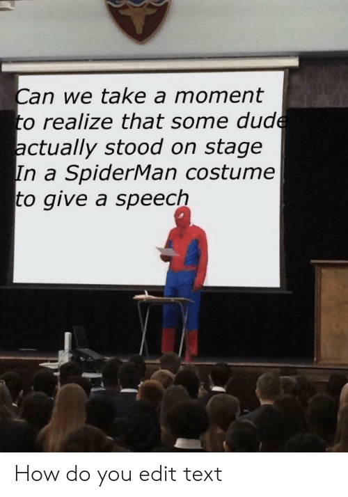 Some Dude: Can we take a moment  to realize that some dude  actually stood on stage  In a SpiderMan costume  to give a speech How do you edit text