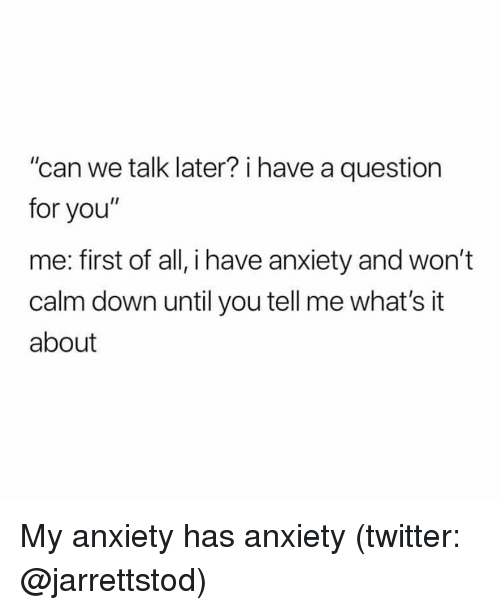 "Twitter, Anxiety, and Girl Memes: ""can we talk later? i have a question  for you""  me: first of all, i have anxiety and won't  calm down until you tell me what's it  about My anxiety has anxiety (twitter: @jarrettstod)"