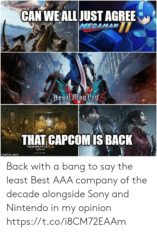 aaa: CAN WEALLJUST AGREE  THAT CAPCOMIS BACK  bistarard  mgflip.com Back with a bang to say the least Best AAA company of the decade alongside Sony and Nintendo in my opinion https://t.co/i8CM72EAAm