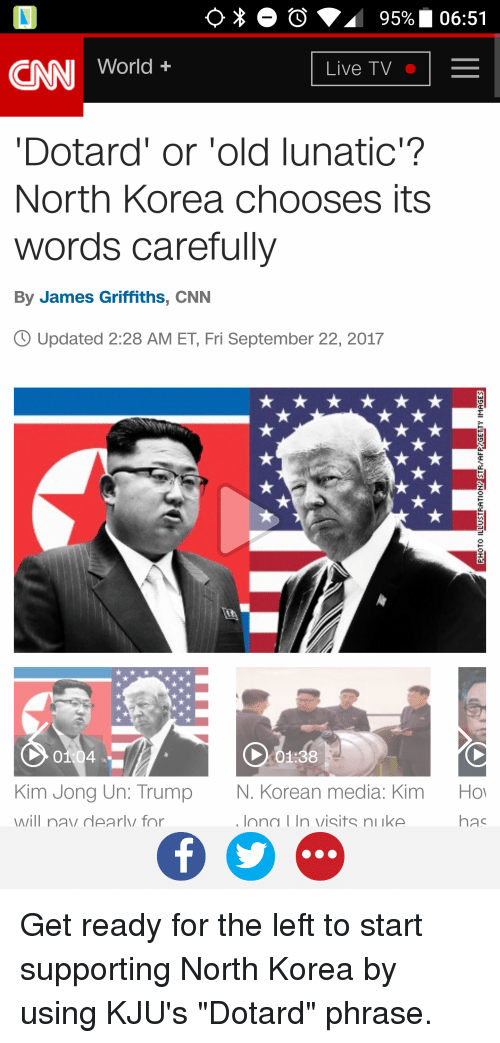 cnn.com, Kim Jong-Un, and North Korea: CAN World +  Dotard' or 'old lunatic?  North Korea chooses its  words carefully  By James Griffiths, CNN  Updated 2:28 AM ET, Fri September 22, 2017  2  01 04  X01:38  Kim Jong Un: Trump  will nay dearly for  N. Korean media: Kim  lona I In visits niike  Ho  has