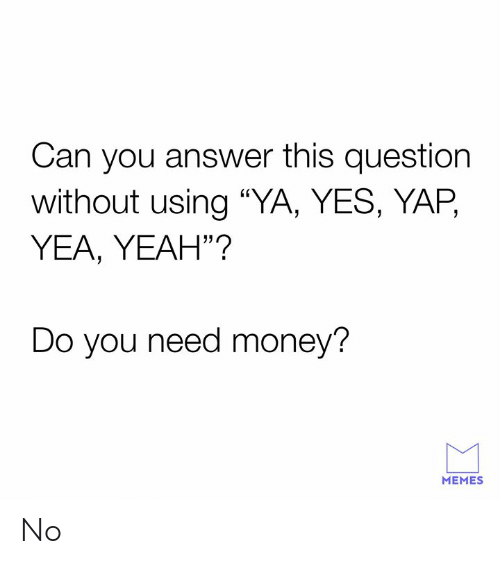 """Dank, Memes, and Money: Can you answer this question  without using """"YA, YES, YAP,  YEA, YEAH""""?  Do you need money?  MEMES No"""