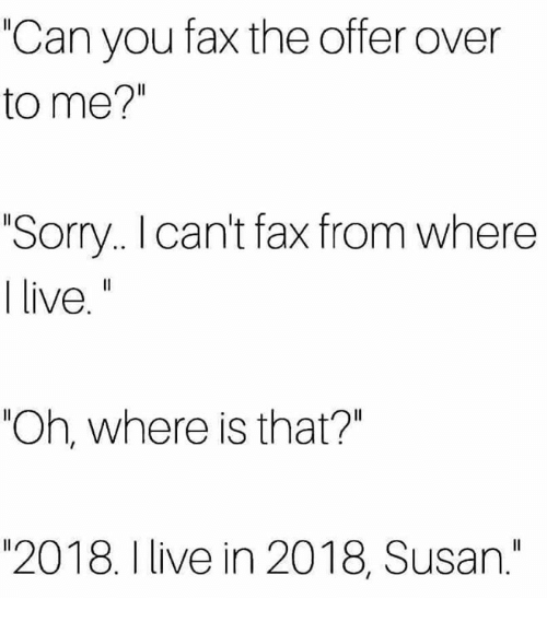 """Sorry, Live, and Humans of Tumblr: """"Can you fax the offer over  to me?""""  Sorry.. I cant fax from where  live.""""  """"Oh, where is that?""""  """"2018. I live in 2018, Susan."""