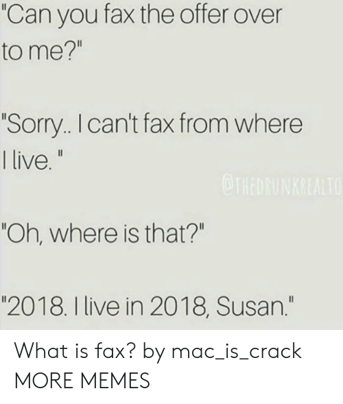 "Dank, Memes, and Sorry: ""Can you fax the offer over  to me?""  Sorry. I can't fax from where  live  ""Oh, where is that?""  ""2018. I live in 2018, Susan."" What is fax? by mac_is_crack MORE MEMES"