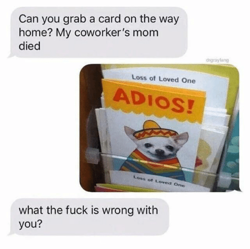 What The Fuck Is: Can you grab a card on the way  home? My coworker's mom  died  drgrayfang  Loss of Loved One  ADIOS!  Loss of Loved One  what the fuck is wrong with  you?