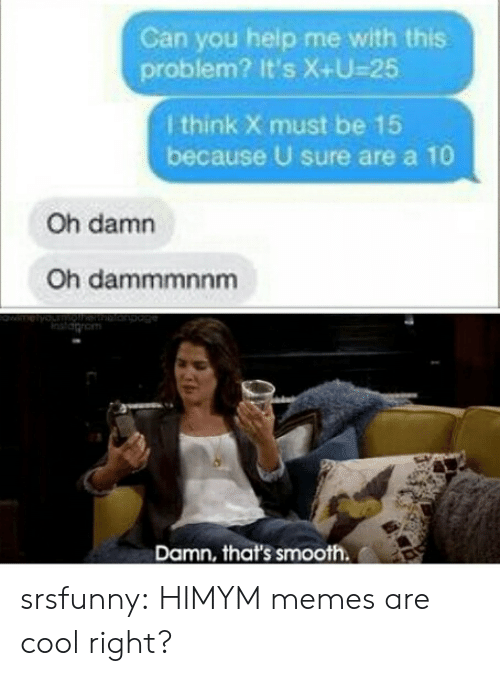 himym: Can you help me with this  problem? It's X+U-25  I think X must be 15  because U sure are a 10  Oh damn  Oh dammmnnm  Damn, that's smooth srsfunny:  HIMYM memes are cool right?