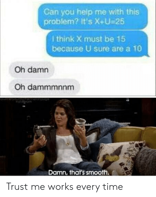 trust me: Can you help me with this.  problem? It's X+U-25  I think X must be 15  because U sure area 10  Oh damn  Oh dammmnnm  Damn, that's smooth. Trust me works every time