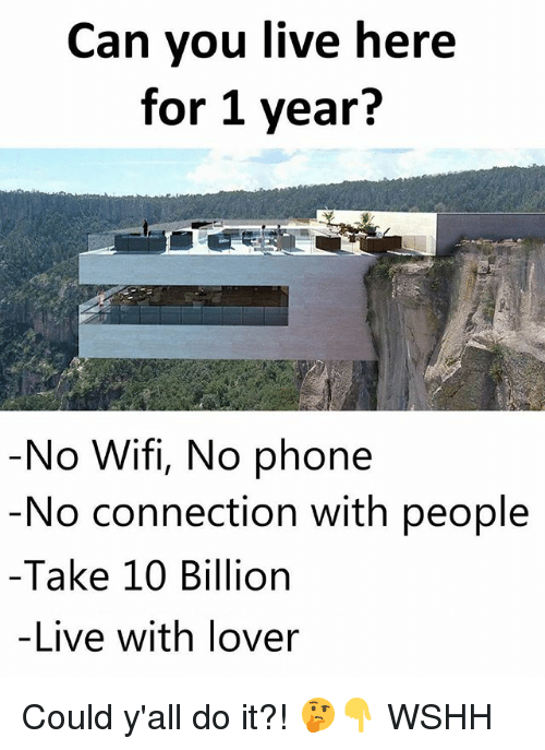 Memes, Phone, and Wshh: Can you live here  for 1 year?  No Wifi, No phone  No connection with people  -Take 10 Billion  -Live with lover Could y'all do it?! 🤔👇 WSHH