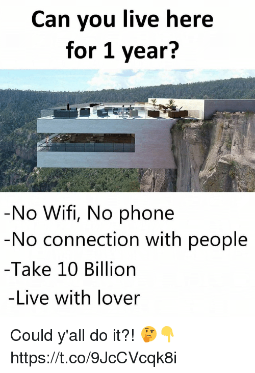 Memes, Phone, and Live: Can you live here  for 1 year?  No Wifi, No phone  No connection with people  Take 10 Billion  -Live with lover Could y'all do it?! 🤔👇 https://t.co/9JcCVcqk8i
