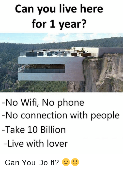 Phone, Live, and Wifi: Can you live here  for 1 year?  No Wifi, No phone  No connection with people  -Take 10 Billion  -Live with lover Can You Do It? ☹️🙂
