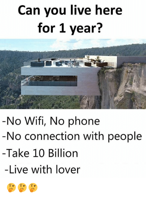 Memes, Phone, and Live: Can you live here  for 1 year?  No Wifi, No phone  No connection with people  Take 10 Billion  -Live with lover 🤔🤔🤔