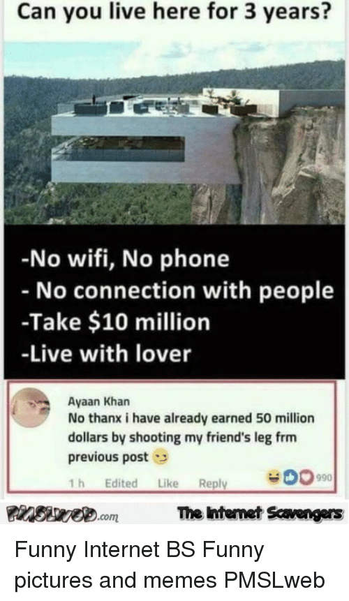 no wifi: Can you live here for 3 years?  -No wifi, No phone  No connection with people  -Take $10 million  -Live with lover  Ayaan Kharn  No thanx i have already earned 50 million  dollars by shooting my friend's leg frm  previous post  1h Edited Like Reply  PInSae.comThe intemet Scavengers <p>Funny Internet BS  Funny pictures and memes  PMSLweb </p>