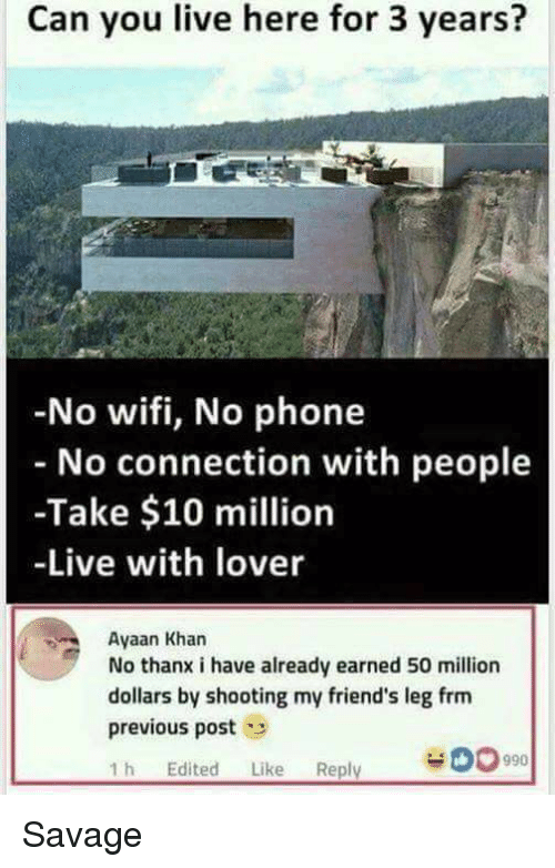 no wifi: Can you live here for 3 years?  No wifi, No phone  No connection with people  -Take $10 million  -Live with lover  Ayaan Khan  No thanx i have already earned 50 million  dollars by shooting my friend's leg frm  previous post  1 h Edited Like Reply  990 Savage