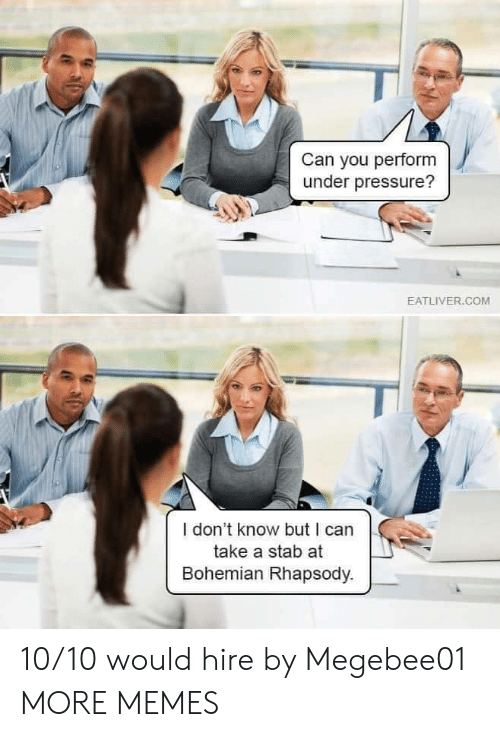 hire: Can you perform  under pressure?  EATLIVER.COM  I don't know but I can  take a stab at  Bohemian Rhapsody. 10/10 would hire by Megebee01 MORE MEMES