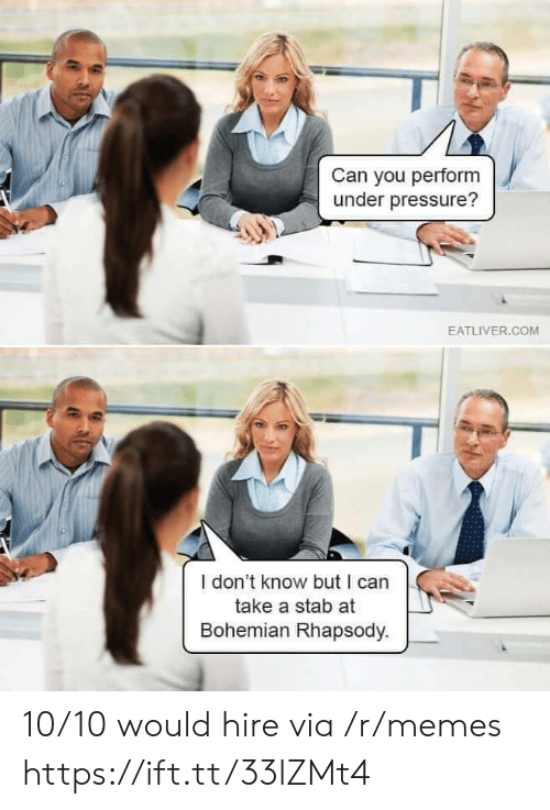 hire: Can you perform  under pressure?  EATLIVER.COM  I don't know but I can  take a stab at  Bohemian Rhapsody. 10/10 would hire via /r/memes https://ift.tt/33lZMt4