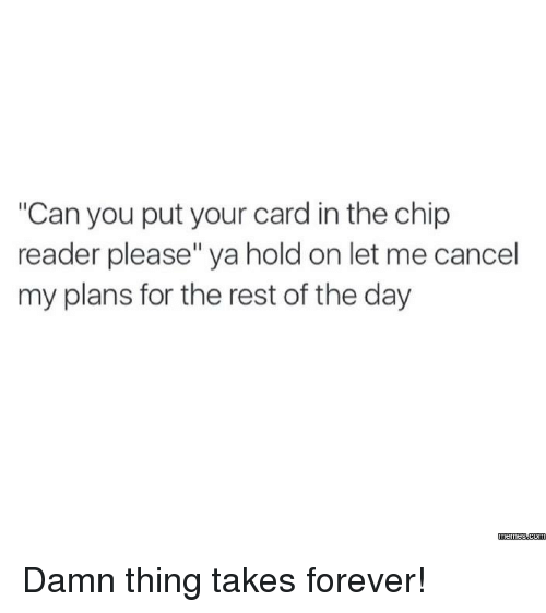 """Chip Reader: """"Can you put your card in the chip  reader please"""" ya hold on let me cancel  my plans for the rest of the day  Memes  com Damn thing takes forever!"""