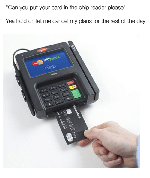 """Chip Reader: Can you put your card in the chip reader please""""  Yea hold on let me cancel my plans for the rest of the day"""