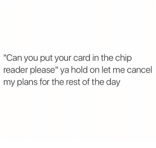 """Chip Reader: """"Can you put your card in the chip  reader please"""" ya hold on let me cancel  my plans for the rest of the day"""