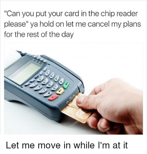 """Chip Reader: """"Can you put your card in the chip reader  please"""" ya hold on let me cancel my plans  for the rest of the day Let me move in while I'm at it"""