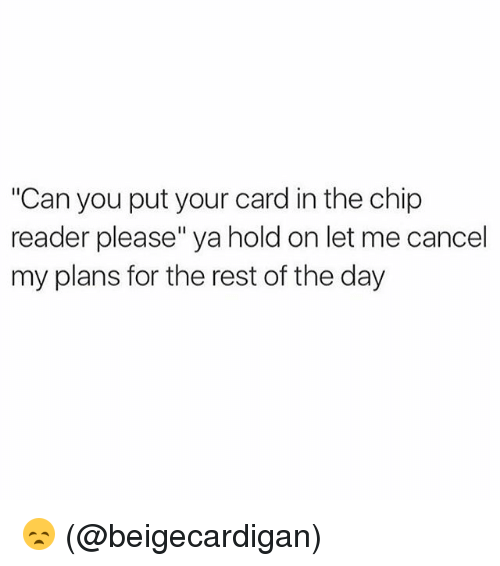 """Chip Reader: """"Can you put your card in the chip  reader please"""" ya hold on let me cancel  my plans for the rest of the day 😞 (@beigecardigan)"""