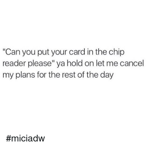 """Chip Reader: """"Can you put your card in the chip  reader please"""" ya hold on let me cancel  my plans for the rest of the day #miciadw"""