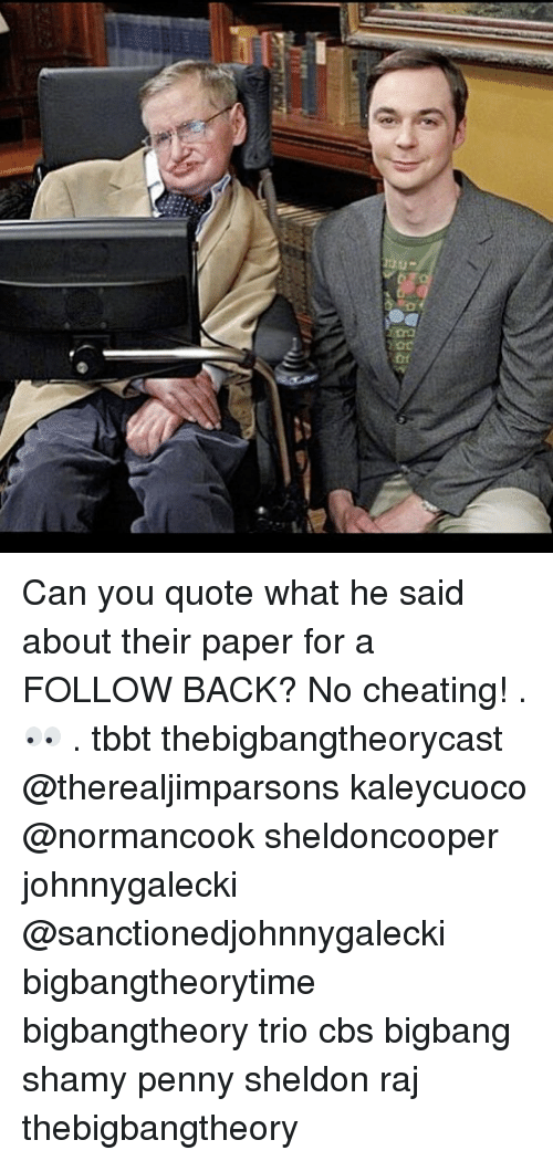 Cheating, Memes, and Cbs: Can you quote what he said about their paper for a FOLLOW BACK? No cheating! . 👀 . tbbt thebigbangtheorycast @therealjimparsons kaleycuoco @normancook sheldoncooper johnnygalecki @sanctionedjohnnygalecki bigbangtheorytime bigbangtheory trio cbs bigbang shamy penny sheldon raj thebigbangtheory