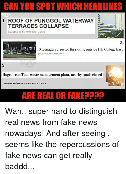 Rioting: CAN YOU SPOT WHICH HEADLINES  1. ROOF OF PUNGGOL WATERWAY  TERRACES COLLAPSE  Submitted on Fri, 1/11/2016-3:36pm  2.  10 teenagers arrested for rioting outside ITE College East  O PUBLISHED JAN 31,2018, 6.17 PM SGT  3.  Huge fire at Tuas waste management plant, nearby roads closed  ARE REAL OR FAKEPpP Wah.. super hard to distinguish real news from fake news nowadays! And after seeing <link in bio>, seems like the repercussions of fake news can get really baddd...