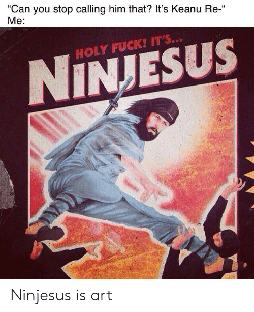 "Fuck Its: ""Can you stop calling him that? It's Keanu Re-""  Me:  HOLY FUCK! IT'S...  NINJESUS Ninjesus is art"