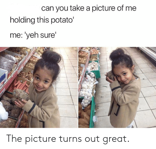 Yeh: can you take a picture of me  holding this potato'  me: 'yeh sure'  Vilh The picture turns out great.