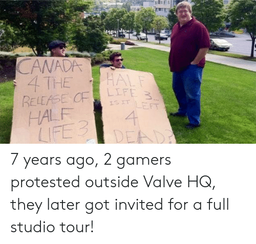 gamers: CANADA  4 THE  RELEASE CF  HALF  LIFE 3  HALF  LIFE 3  ISIT LEFT  4  DEAD 7 years ago, 2 gamers protested outside Valve HQ, they later got invited for a full studio tour!