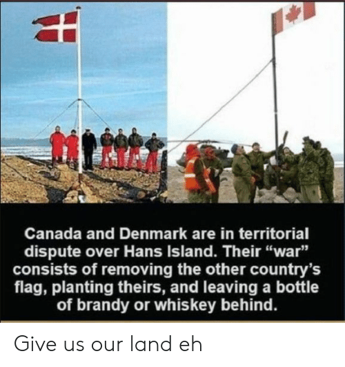 "Theirs: Canada and Denmark are in territorial  dispute over Hans Island. Their ""war""  consists of removing the other country's  flag, planting theirs, and leaving a bottle  of brandy or whiskey behind. Give us our land eh"