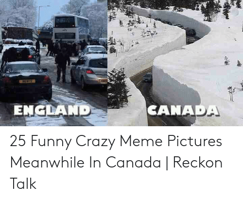 Canada Memes: CANADA  ENCLANID 25 Funny Crazy Meme Pictures Meanwhile In Canada | Reckon Talk