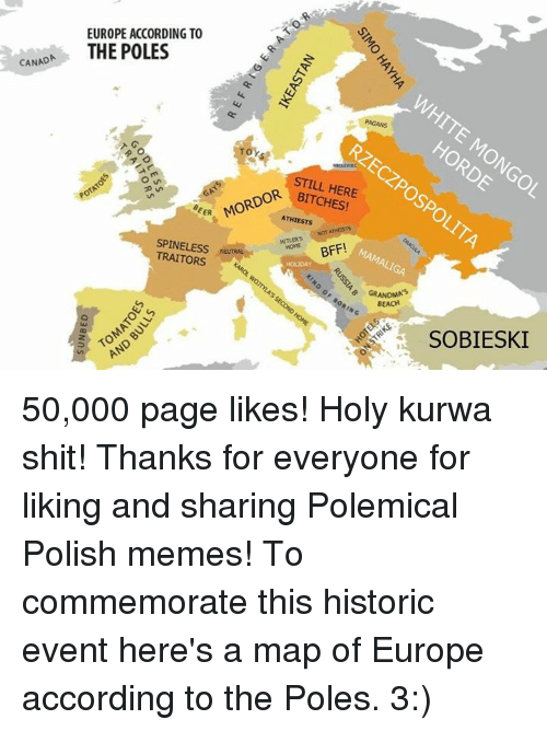 Polish Meme: CANADA  EUROPE ACCORDING TO  THE POLES  PAGANS  OR STILL HERE  EER  ATHIESTs  NOT ATHESTs  HITLER's BFF!  TRAITORS  NENTRALNe  o, GRANDMA  BEACH  SOBIESKI 50,000 page likes!   Holy kurwa shit!   Thanks for everyone for liking and sharing Polemical Polish memes!   To commemorate this historic event here's a map of Europe according to the Poles. 3:)