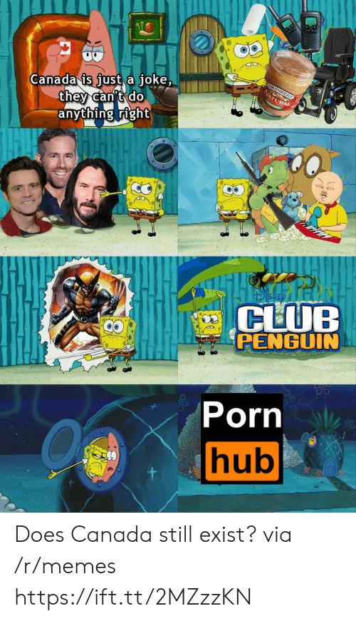 Club, Memes, and Porn Hub: Canada is just a joke,  they can't do  anything right  5MUCKERS  NATURAL  CLUB  PENGUIN  Porn  hub Does Canada still exist? via /r/memes https://ift.tt/2MZzzKN
