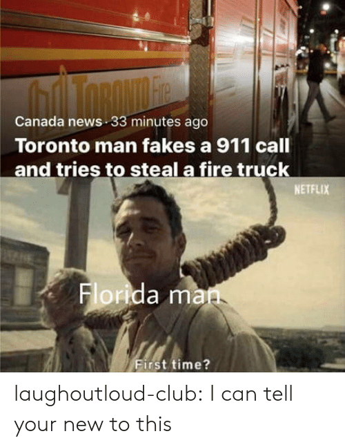 Club, Fire, and Netflix: Canada news 33 minutes ago  Toronto man fakes a 911 call  and tries to steal a fire truck  NETFLIX  Florida ma  First time? laughoutloud-club:  I can tell your new to this