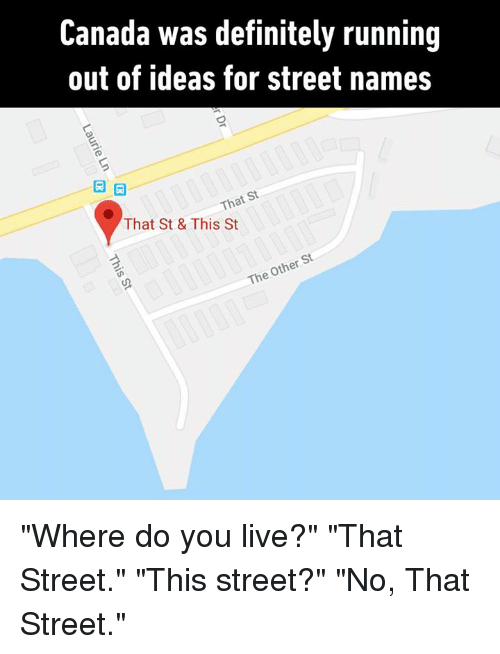 """Dank, Definitely, and Canada: Canada was definitely running  out of ideas for street names  That St  That St & This St  St  Other  The """"Where do you live?"""" """"That Street."""" """"This street?"""" """"No, That Street."""""""