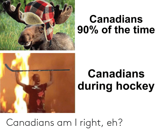 am i: Canadians am I right, eh?