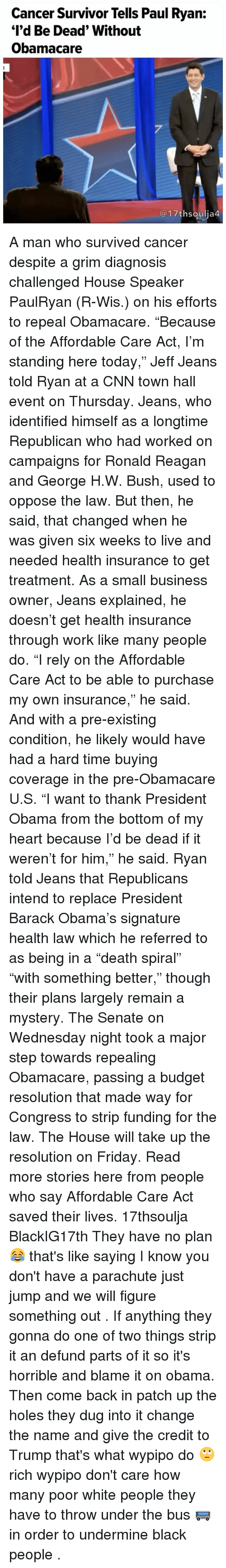 """Pre Existing Condition: Cancer Survivor Tells Paul Ryan:  """"I'd Be Dead"""" Without  Obamacare  17th Soulia4 A man who survived cancer despite a grim diagnosis challenged House Speaker PaulRyan (R-Wis.) on his efforts to repeal Obamacare. """"Because of the Affordable Care Act, I'm standing here today,"""" Jeff Jeans told Ryan at a CNN town hall event on Thursday. Jeans, who identified himself as a longtime Republican who had worked on campaigns for Ronald Reagan and George H.W. Bush, used to oppose the law. But then, he said, that changed when he was given six weeks to live and needed health insurance to get treatment. As a small business owner, Jeans explained, he doesn't get health insurance through work like many people do. """"I rely on the Affordable Care Act to be able to purchase my own insurance,"""" he said. And with a pre-existing condition, he likely would have had a hard time buying coverage in the pre-Obamacare U.S. """"I want to thank President Obama from the bottom of my heart because I'd be dead if it weren't for him,"""" he said. Ryan told Jeans that Republicans intend to replace President Barack Obama's signature health law― which he referred to as being in a """"death spiral""""― """"with something better,"""" though their plans largely remain a mystery. The Senate on Wednesday night took a major step towards repealing Obamacare, passing a budget resolution that made way for Congress to strip funding for the law. The House will take up the resolution on Friday. Read more stories here from people who say Affordable Care Act saved their lives. 17thsoulja BlackIG17th They have no plan 😂 that's like saying I know you don't have a parachute just jump and we will figure something out . If anything they gonna do one of two things strip it an defund parts of it so it's horrible and blame it on obama. Then come back in patch up the holes they dug into it change the name and give the credit to Trump that's what wypipo do 🙄 rich wypipo don't care how many poor white people they have to thro"""