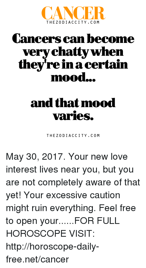 New Love: CANCER  THE Z 0 DI ACC ITY. C 0 M  Cancers can become  very chatty when  they're in a certain  mood...  and that mood  Varies.  THE Z 0 DI ACC ITY. C 0 M May 30, 2017. Your new love interest lives near you, but you are not completely aware of that yet! Your excessive caution might ruin everything. Feel free to open your......FOR FULL HOROSCOPE VISIT: http://horoscope-daily-free.net/cancer