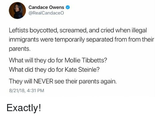 Illegal Immigrants: Candace Owens  @RealCandaceO  Leftists boycotted, screamed, and cried when illegal  immigrants were temporarily separated from from their  parents.  What will they do for Mollie Tibbetts?  What did they do for Kate Steinle?  They will NEVER see their parents again.  8/21/18, 4:31 PM Exactly!