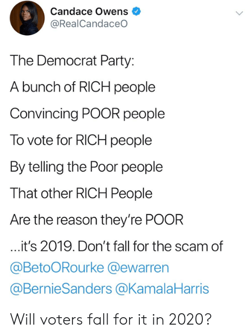 Fall, Memes, and Party: Candace Owens  @RealCandaceO  The Democrat Party:  A bunch of RICH people  Convincing POOR people  To vote for RICH people  By telling the Poor people  That other RICH People  Are the reason they're POOR  it's 2019. Don't fall for the scam of  @BetoORourke @ewarren  @BernieSanders @KamalaHarris Will voters fall for it in 2020?