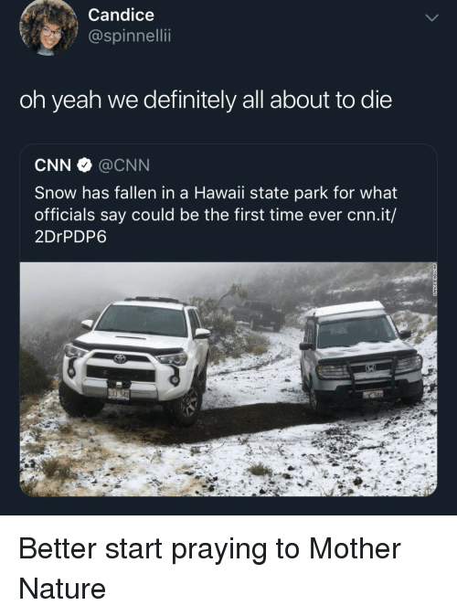 Hawaii: Candice  @spinnellii  oh yeah we definitely all about to die  CNN @CNN  Snow has fallen in a Hawaii state park for what  officials say could be the first time ever cnn.it/  2DrPDP6  J 542 Better start praying to Mother Nature