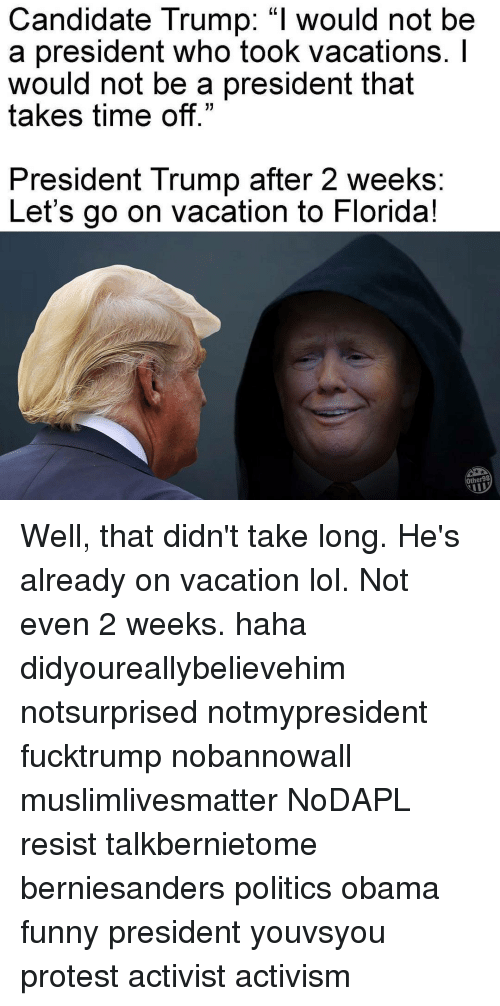 "Obama Funny: Candidate Trump: ""I would not be  a president who took Vacations.  would not be a president that  takes time off.""  President Trump after 2 weeks  Let's go on vacation to Florida  Other 98 Well, that didn't take long. He's already on vacation lol. Not even 2 weeks. haha didyoureallybelievehim notsurprised notmypresident fucktrump nobannowall muslimlivesmatter NoDAPL resist talkbernietome berniesanders politics obama funny president youvsyou protest activist activism"
