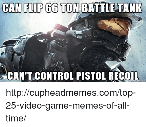 video game memes: CANI FLIP 66 TON BATTLETANK  CAN'T CONTROL PISTOL RECOn http://cupheadmemes.com/top-25-video-game-memes-of-all-time/