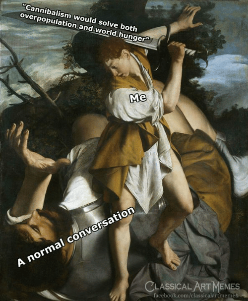 "overpopulation: Cannibalism would solve both  overpopulation and world hunger""  Me  A normal conversation  CLASSICAL ART MEMES  facebook.com/classicalartmem"