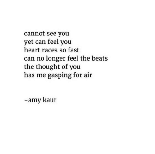 amy: cannot see you  yet can feel you  heart races so fast  can no longer feel the beats  the thought of you  has me gasping for air  -amy kaur