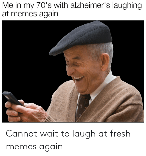 laugh: Cannot wait to laugh at fresh memes again